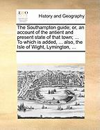 The Southampton Guide; Or, an Account of the Antient and Present State of That Town; ... to Which Is Added, ... Also, the Isle of Wight, Lymington, ..