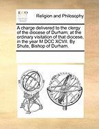 A  Charge Delivered to the Clergy of the Diocese of Durham; At the Ordinary Visitation of That Diocese, in the Year M DCC XCVII. by Shute, Bishop of