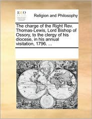 The charge of the Right Rev. Thomas-Lewis, Lord Bishop of Ossory, to the clergy of his diocese, in his annual visitation, 1796. ... - See Notes Multiple Contributors