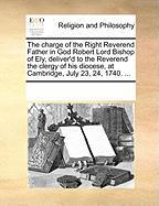 The Charge of the Right Reverend Father in God Robert Lord Bishop of Ely, Deliver'd to the Reverend the Clergy of His Diocese, at Cambridge, July 23,