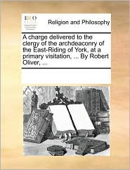 A charge delivered to the clergy of the archdeaconry of the East-Riding of York, at a primary visitation, ... By Robert Oliver, ... - See Notes Multiple Contributors