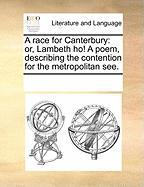 A Race for Canterbury: Or, Lambeth Ho! a Poem, Describing the Contention for the Metropolitan See.