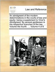 An abridgment of the modern determinations in the courts of law and equity: being a supplement to Viner's Abridgment. By several gentlemen in the respective branches of the law. ... Volume the fourth. ... Volume 4 of 6 - See Notes Multiple Contributors