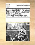 Cases Decided in the Court of Session, from November 1790 to July 1792. Collected by Robert Bell, ...