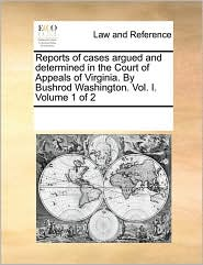 Reports of cases argued and determined in the Court of Appeals of Virginia. By Bushrod Washington. Vol. I. Volume 1 of 2 - See Notes Multiple Contributors