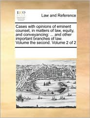 Cases with opinions of eminent counsel, in matters of law, equity, and conveyancing: ... and other important branches of law. Volume the second. Volume 2 of 2 - See Notes Multiple Contributors