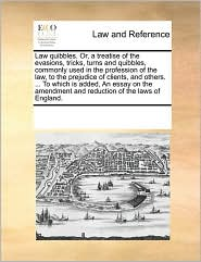 Law quibbles. Or, a treatise of the evasions, tricks, turns and quibbles, commonly used in the profession of the law, to the prejudice of clients, and others. ... To which is added, An essay on the amendment and reduction of the laws of England. - See Notes Multiple Contributors