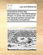 A  Narrative of the Late Disturbances in the Marshalsea-Prison; In Which the Conduct of the Several Parties Concerned, Is Impartially Considered; ...