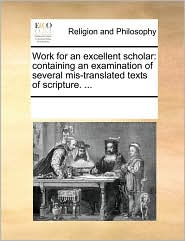 Work for an excellent scholar: containing an examination of several mis-translated texts of scripture. ... - See Notes Multiple Contributors