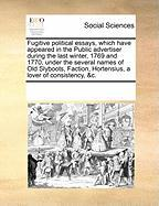 Fugitive Political Essays, Which Have Appeared in the Public Advertiser During the Last Winter, 1769 and 1770, Under the Several Names of Old Slyboots