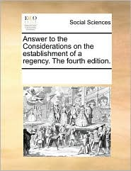 Answer to the Considerations on the establishment of a regency. The fourth edition.