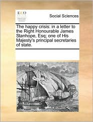 The happy crisis: in a letter to the Right Honourable James Stanhope, Esq; one of His Majesty's principal secretaries of state. - See Notes Multiple Contributors