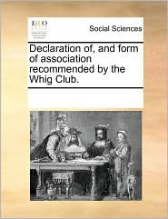 Declaration of, and form of association recommended by the Whig Club.