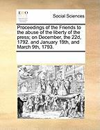 Proceedings of the Friends to the Abuse of the Liberty of the Press; On December, the 22d, 1792. and January 19th, and March 9th, 1793.