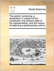 The patriot: containing, a declaration in support of the constitution; the present state of the representation; and the means of obtaining a parliamentary reform.