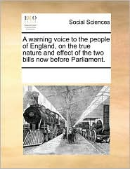 A warning voice to the people of England, on the true nature and effect of the two bills now before Parliament. - See Notes Multiple Contributors