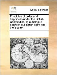 Principles of order and happiness under the British Constitution. In a dialogue between our parish clerk and the 'squire.