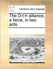 The D-t-h alliance, a farce, in two acts. - See Notes Multiple Contributors