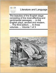 The beauties of the English stage: consisting of the most affecting and sentimental passages, ... in the English plays, ancient and modern. ... The third edition, ... In three volumes. ... Volume 1 of 3