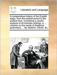 A compendious history of the English stage, from the earliest period to the present time. Containing a candid analysis of all dramatic writings, a ... criticism on the merits of theatrical performers, ... By Waldron, Dibdin, &c. - See Notes Multiple Contributors
