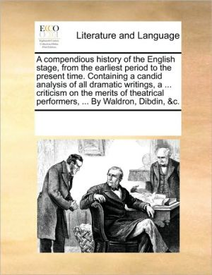 A compendious history of the English stage, from the earliest period to the present time. Containing a candid analysis of all dramatic writings, a. criticism on the merits of theatrical performers, . By Waldron, Dibdin, & c. - See Notes Multiple Contributors