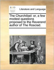 The Churchiliad: or, a few modest questions proposed to the Reverend author of The Rosciad.