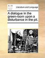 A Dialogue in the Green-Room Upon a Disturbance in the Pit.