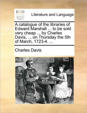 A catalogue of the libraries of Edward Marshall. to be sold very cheap. by Charles Davis, . on Thursday the 5th of March, 1723-4. . - Charles Davis