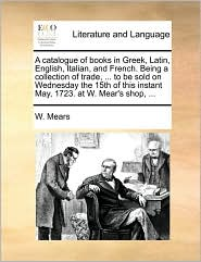 A catalogue of books in Greek, Latin, English, Italian, and French. Being a collection of trade, ... to be sold on Wednesday the 15th of this instant May, 1723. at W. Mear's shop, ... - W. Mears