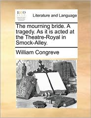 The mourning bride. A tragedy. As it is acted at the Theatre-Royal in Smock-Alley. - William Congreve