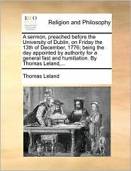 A sermon, preached before the University of Dublin, on Friday the 13th of December, 1776; being the day appointed by authority for a general fast and humiliation. By Thomas Leland,... - Thomas Leland