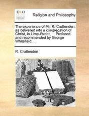 The Experience of Mr. R. Cruttenden, as Delivered Into a Congregation of Christ, in Lime-Street, ... Prefaced and Recommended by George Whitefield, ... - R Cruttenden