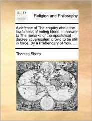 A defence of The enquiry about the lawfulness of eating blood. In answer to The remarks of the apostolical decree at Jerusalem prov'd to be still in force. By a Prebendary of York. ... - Thomas Sharp