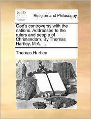 God's controversy with the nations. Addressed to the rulers and people of Christendom. By Thomas Hartley, M.A. ... - Thomas Hartley