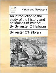 An introduction to the study of the history and antiquities of Ireland: ... By Sylvester O Halloran - Sylvester O'Halloran