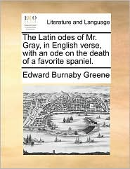 The Latin odes of Mr. Gray, in English verse, with an ode on the death of a favorite spaniel. - Edward Burnaby Greene