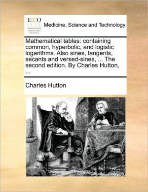 Mathematical tables: containing common, hyperbolic, and logistic logarithms. Also sines, tangents, secants and versed-sines, . The second edition. By Charles Hutton, . - Charles Hutton