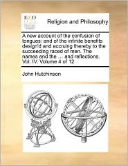 A new account of the confusion of tongues: and of the infinite benefits design'd and accruing thereby to the succeeding raced of men. The names and the ... and reflections. Vol. IV. Volume 4 of 12 - John Hutchinson