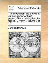 The covenant in the cherubim: so the Hebrew writings perfect. Alterations by Rabbies forged. ... Vol VII. Volume 7 of 12 - John Hutchinson
