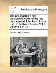 The philosophical and theological works of the late truly learned John Hutchinson, Esq; In twelve volumes. Vol. I. Volume 1 of 12 - John Hutchinson