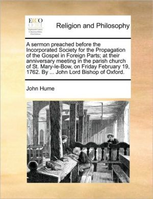 A sermon preached before the Incorporated Society for the Propagation of the Gospel in Foreign Parts; at their anniversary meeting in the parish church of St. Mary-le-Bow, on Friday February 19, 1762. By. John Lord Bishop of Oxford.