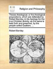 Theses Theologic]: Or the Theological Propositions, Which Are Defended by Robert Barclay, in His Apology for the True Christian Di - Barclay, Robert
