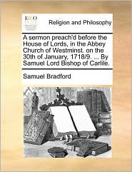 A sermon preach'd before the House of Lords, in the Abbey Church of Westminst. on the 30th of January, 1718/9. ... By Samuel Lord Bishop of Carlile. - Samuel Bradford