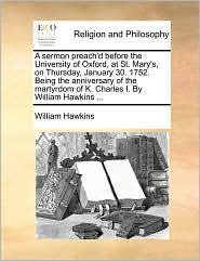 A sermon preach'd before the University of Oxford, at St. Mary's, on Thursday, January 30. 1752. Being the anniversary of the martyrdom of K. Charles I. By William Hawkins ... - William Hawkins