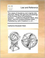 The cases of impotency and virginity fully discuss'd. Being, the genuine proceedings, in the Arches-Court of Canterbury, between ... Catherine Elizabeth Weld, alias Aston, and her husband Edward Weld, ... Published by John Crawfurd, L.L.D ... - Catherine Elizabeth Weld