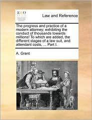 The progress and practice of a modern attorney; exhibiting the conduct of thousands towards millions! To which are added, the different stages of a law suit, and attendant costs, ... Part I. - A. Grant