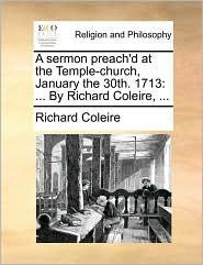 A sermon preach'd at the Temple-church, January the 30th. 1713: ... By Richard Coleire, ... - Richard Coleire