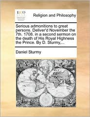 Serious admonitions to great persons. Deliver'd November the 7th. 1708. in a second sermon on the death of His Royal Highness the Prince. By D. Sturmy,...