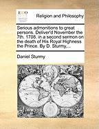 Serious Admonitions to Great Persons. Deliver'd November the 7th. 1708. in a Second Sermon on the Death of His Royal Highness the Prince. by D. Sturmy