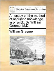 An essay on the method of acquiring knowledge in physick. By William Gr me, M.D. - William Graeme